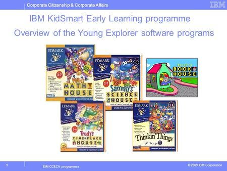 Corporate Citizenship & Corporate Affairs © 2009 IBM Corporation 1 IBM CC&CA programmes IBM KidSmart Early Learning programme Overview of the Young Explorer.
