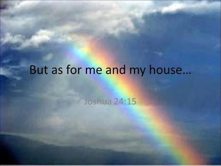 But as for me and my house… Joshua 24:15. 14 Now therefore fear the L ORD, and serve him in sincerity and in truth: and put away the gods which your fathers.