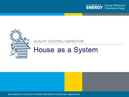 1 | WEATHERIZATION ASSISTANCE PROGRAM STANDARDIZED CURRICULUM – September 2012eere.energy.gov House as a System QUALITY CONTROL INSPECTOR WEATHERIZATION.