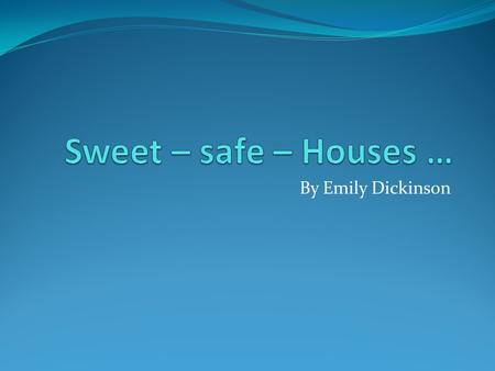 Sweet – safe – Houses … By Emily Dickinson.