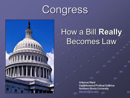Congress How a Bill Really Becomes Law Artemus Ward Department of Political Science Northern Illinois University