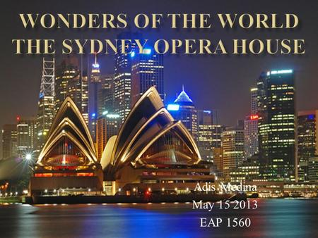 Adis Medina May 15 2013 EAP 1560. oLoLocation of Sydney Opera House oFoFact about Sydney Opera House oToTimeline to illustrate when Sydney Opera House.