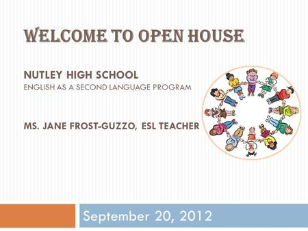 Welcome to Open House Nutley high School English as a second language program Ms. Jane frost-guzzo, ESL TEACHER September 20, 2012.