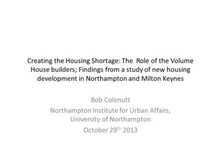 Creating the Housing Shortage: The Role of the Volume House builders; Findings from a study of new housing development in Northampton and Milton Keynes.