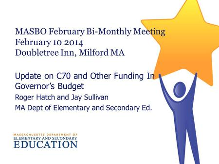 MASBO February Bi-Monthly Meeting February 10 2014 Doubletree Inn, Milford MA Update on C70 and Other Funding In Governors Budget Roger Hatch and Jay Sullivan.
