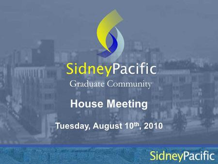 House Meeting Sidney Graduate Community Tuesday, August 10 th, 2010 Pacific.