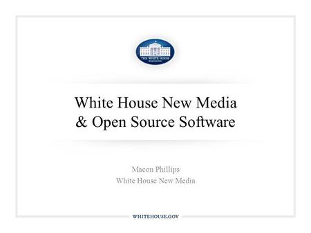 White House New Media & Open Source Software Macon Phillips White House New Media.