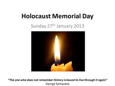 Holocaust Memorial Day Sunday 27 th January 2013 The one who does not remember History is bound to live through it again George Santayana.