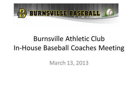 Burnsville Athletic Club In-House Baseball Coaches Meeting March 13, 2013.