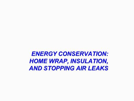 ENERGY CONSERVATION: HOME WRAP, INSULATION, AND STOPPING AIR LEAKS.