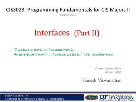 CIS3023: Programming Fundamentals for CIS Majors II Summer 2010 Ganesh Viswanathan Interfaces (Part II) Course Lecture Slides 28 June 2010 A picture is.