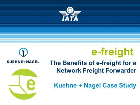 E-freight The Benefits of e-freight for a Network Freight Forwarder Kuehne + Nagel Case Study.