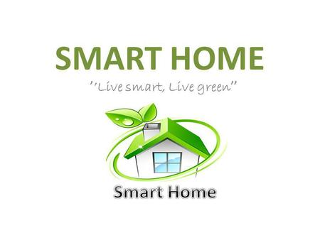 SMART HOME Live smart, Live green. What is smart house? Power outlets Power adapter Heating the house/water Power regulated voltage.