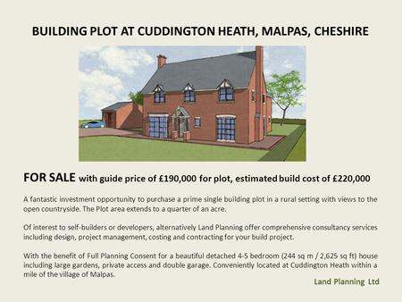 BUILDING PLOT AT CUDDINGTON HEATH, MALPAS, CHESHIRE FOR SALE with guide price of £190,000 for plot, estimated build cost of £220,000 A fantastic investment.