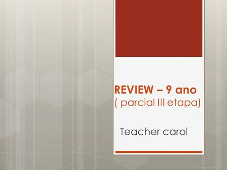 REVIEW – 9 ano ( parcial III etapa) Teacher carol.