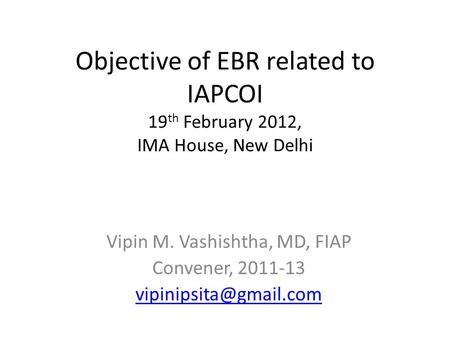 Objective of EBR related to IAPCOI 19 th February 2012, IMA House, New Delhi Vipin M. Vashishtha, MD, FIAP Convener, 2011-13