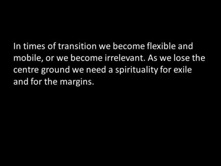 In times of transition we become flexible and mobile, or we become irrelevant. As we lose the centre ground we need a spirituality for exile and for the.