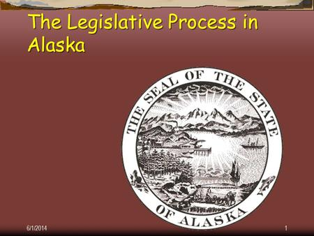 6/1/20141 The Legislative Process in Alaska 6/1/20142 Courtesy of the Juneau Legislative Information Office.