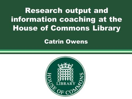 Research output and information coaching at the House of Commons Library Catrin Owens.