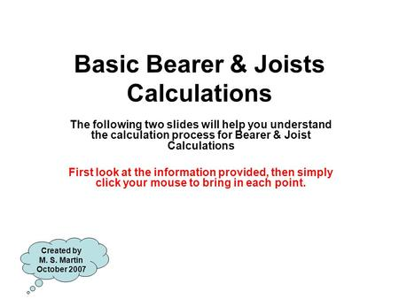 Basic Bearer & Joists Calculations The following two slides will help you understand the calculation process for Bearer & Joist Calculations First look.
