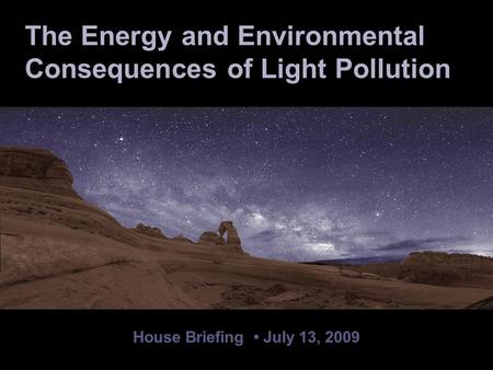 House Briefing July 13, 2009 The Energy and Environmental Consequences of Light Pollution.