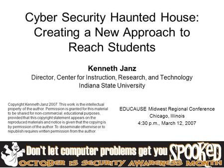 Cyber Security Haunted House: Creating a New Approach to Reach Students Kenneth Janz Director, Center for Instruction, Research, and Technology Indiana.