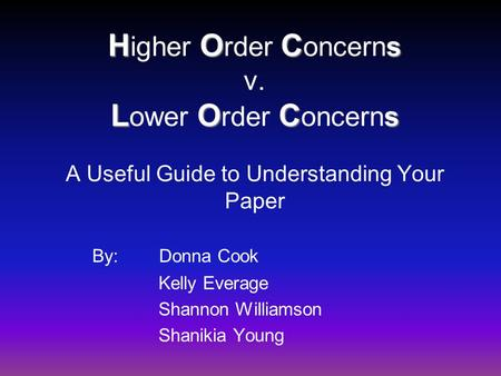 HOC s LOC s H igher O rder C oncerns v. L ower O rder C oncerns A Useful Guide to Understanding Your Paper By: Donna Cook Kelly Everage Shannon Williamson.