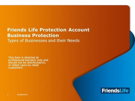 1 Friends Life Protection Account Business Protection Types of Businesses and their Needs 01/06/20141 This item is directed at professional advisers only.
