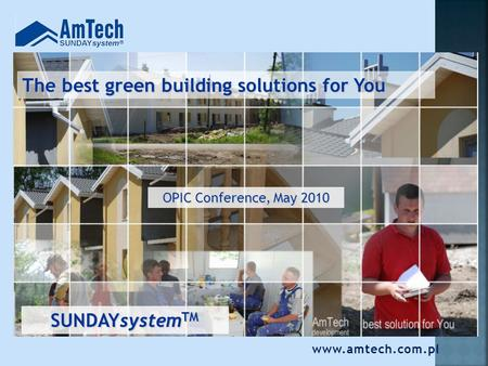 The best green building solutions for You OPIC Conference, May 2010 SUNDAYsystem TM www.amtech.com.pl.