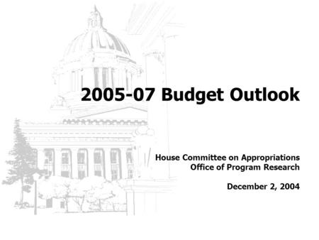 2005-07 Budget Outlook House Committee on Appropriations Office of Program Research December 2, 2004.
