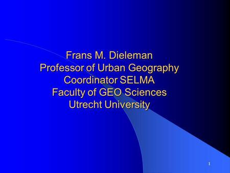 1 Frans M. Dieleman Professor of Urban Geography Coordinator SELMA Faculty of GEO Sciences Utrecht University.
