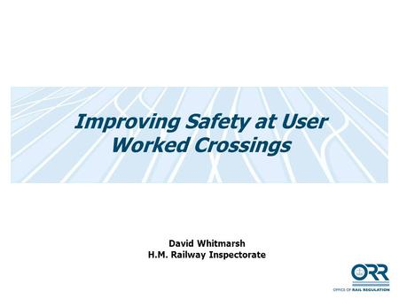 Improving Safety at User Worked Crossings David Whitmarsh H.M. Railway Inspectorate.