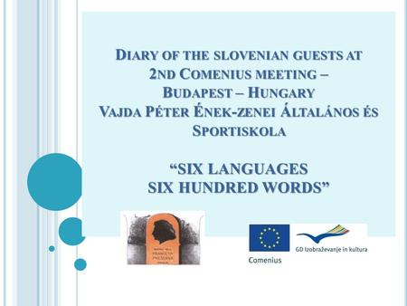 D IARY OF THE SLOVENIAN GUESTS AT 2 ND C OMENIUS MEETING – B UDAPEST – H UNGARY V AJDA P ÉTER É NEK - ZENEI Á LTALÁNOS ÉS S PORTISKOLA SIX LANGUAGES SIX.