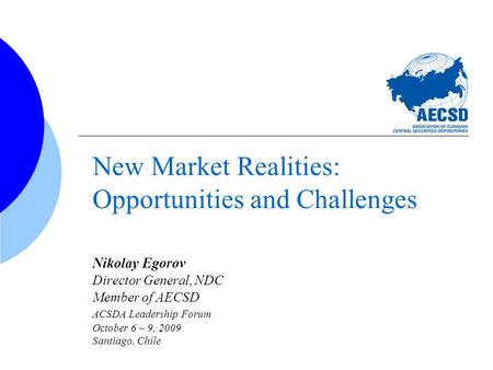 New Market Realities: Opportunities and Challenges Nikolay Egorov Director General, NDC Member of AECSD ACSDA Leadership Forum October 6 – 9, 2009 Santiago,