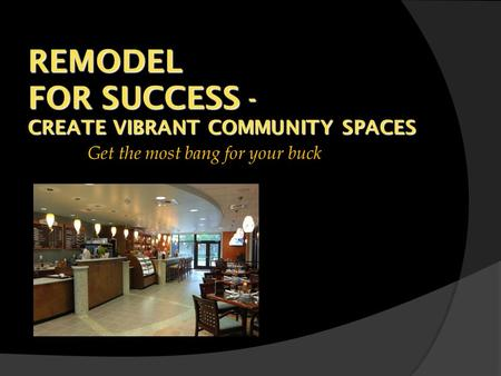 REMODEL FOR SUCCESS - CREATE VIBRANT COMMUNITY SPACES Get the most bang for your buck.