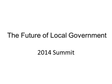The Future of Local Government 2014 Summit. 10 Years of FOLG (LG continues to do great things, very innovative) FOLG: what has been achieved? Talk, inspiration.