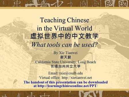 Teaching Chinese in the Virtual World What tools can be used? By Xie Tianwei California State University, Long Beach   Virtual office: