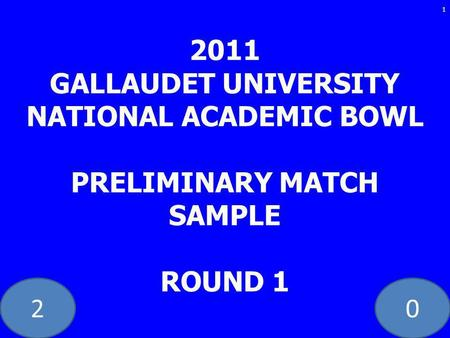 20 2011 GALLAUDET UNIVERSITY NATIONAL ACADEMIC BOWL PRELIMINARY MATCH SAMPLE ROUND 1 1.