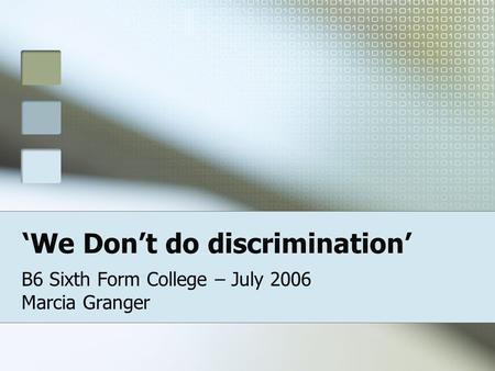 We Dont do discrimination B6 Sixth Form College – July 2006 Marcia Granger.