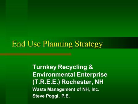 End Use Planning Strategy Turnkey Recycling & Environmental Enterprise (T.R.E.E.) Rochester, NH Waste Management of NH, Inc. Steve Poggi, P.E.