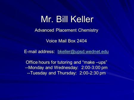Mr. Bill Keller Advanced Placement Chemistry Voice Mail Box 2404  address:  Office hours for tutoring.