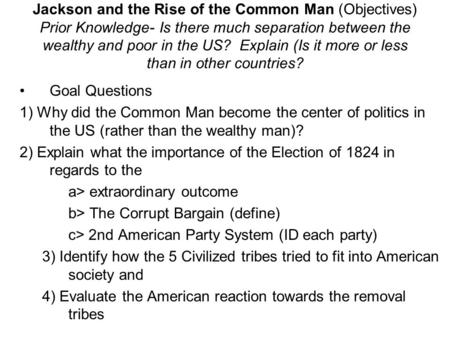 Jackson and the Rise of the Common Man (Objectives) Prior Knowledge- Is there much separation between the wealthy and poor in the US? Explain (Is it more.