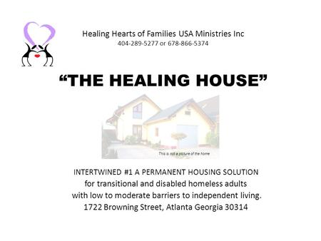 Healing Hearts of Families USA Ministries Inc 404-289-5277 or 678-866-5374 THE HEALING HOUSE INTERTWINED #1 A PERMANENT HOUSING SOLUTION for transitional.