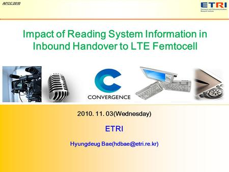 Broadband IT Korea © ETRI, 2010 Confidential 1 APCC 2010 Impact of Reading System Information in Inbound Handover to LTE Femtocell 2010. 11. 03(Wednesday)