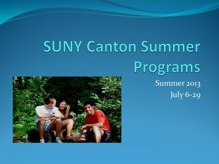 Summer 2013 July 6-29. SUNY Canton A self-contained community perfectly suited as a learning environment. It is comprised of 555 acres located in a scenic,