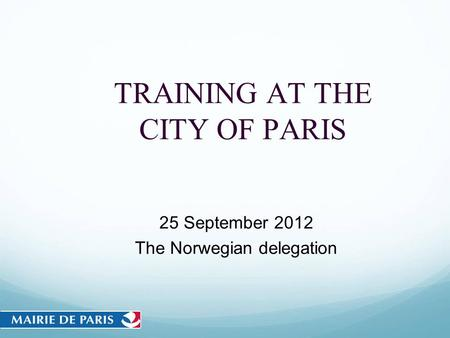 TRAINING AT THE CITY OF PARIS 25 September 2012 The Norwegian delegation.