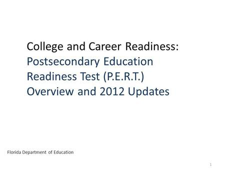 College and Career Readiness: Postsecondary Education Readiness Test (P.E.R.T.) Overview and 2012 Updates Florida Department of Education 1.