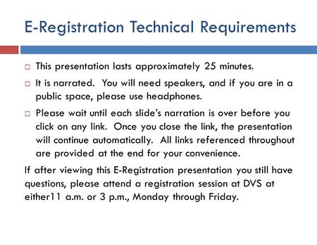 E-Registration Technical Requirements This presentation lasts approximately 25 minutes. It is narrated. You will need speakers, and if you are in a public.