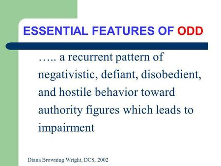 ESSENTIAL FEATURES OF ODD ….. a recurrent pattern of negativistic, defiant, disobedient, and hostile behavior toward authority figures which leads to impairment.