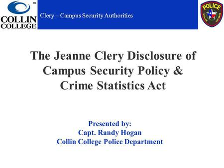 The Jeanne Clery Disclosure of Campus Security Policy & Crime Statistics Act Presented by: Capt. Randy Hogan Collin College Police Department Clery – Campus.